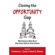 Closing the Opportunity Gap What America Must Do to Give Every Child an Even Chance by Carter, Prudence L.; Welner, Kevin G., 9780199982998