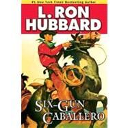 Six-gun Caballero by Hubbard, L. Ron, 9781592122998