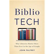 Bibliotech: Why Libraries Matter More Than Ever in the Age of Google by Palfrey, John, 9780465042999