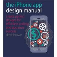 The iPhone App Design Manual: Create Perfect Designs for Effortless Coding and App Store Success by Brown, Dave; Roberts, Vicky (CON), 9781440332999