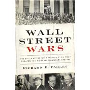Wall Street Wars: The Epic Battles With Washington That Created the Modern Financial System by Farley, Richard E., 9781941393000