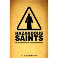 Hazardous Saints: Christians Risking All, Changing Everything by Robertson, C. K., Ph.D., 9781606743003