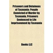 Prisoners and Detainees of Tasmani : People Convicted of Murder by Tasmania, Prisoners Sentenced to Life Imprisonment by Tasmania by , 9781158023004