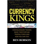 Currency Kings: How Billionaire Traders Made their Fortune Trading Forex and How You Can Too by Robson, Ben, 9781259863004