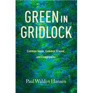 Green in Gridlock: Common Goals, Common Ground, and Compromise by Hansen, Paul Walden; Sansom, Andrew, 9781623493004