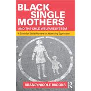 Black Single Mothers and the Child Welfare System: A Guide for Social Workers on Addressing Oppression by Brooks; Brandynicole, 9781138903005