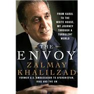 The Envoy From Kabul to the White House, My Journey Through a Turbulent World by Khalilzad, Zalmay, 9781250083005