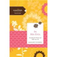 In His Eyes: Becoming the Woman God Made You to Be by Feinberg, Margaret, 9780529123008
