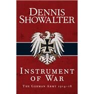 Instrument of War The German Army 1914–18 by Showalter, Dennis, 9781472813008