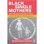 Black Single Mothers and the Child Welfare System: A Guide for Social Workers on Addressing Oppression by Brooks; Brandynicole, 9781138903012