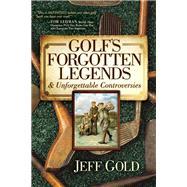 Golf's Forgotten Legends & Unforgettable Controversies by Gold, Jeff, 9781630473013