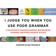 I Judge You When You Use Poor Grammar A Collection of Egregious Errors, Disconcerting Bloopers, and Other Linguistic Slip-Ups by Nichols, Sharon Eliza, 9780312533014