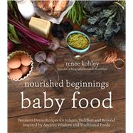 Traditional Nourishing Baby Food An Independent Cookbook Based on the Ancient Wisdom and Whole-Foods Approach of the Weston A. Price Foundation by Kohley, Renee, 9781624143014