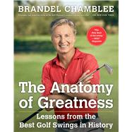 The Anatomy of Greatness Lessons from the Best Golf Swings in History by Chamblee, Brandel; Watson, Tom, 9781501133015
