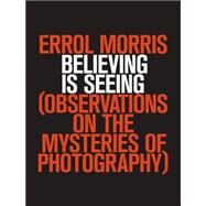 Believing Is Seeing Observations on the Mysteries of Photography by Morris, Errol, 9781594203015