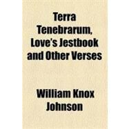 Terra Tenebrarum, Love's Jestbook and Other Verses by Johnson, William Knox, 9780217883016