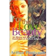 For the Love of Beauty: Art History and the Moral Foundations of Aesthetic Judgment by Pontynen,Arthur, 9780765803016