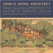 John H. Howe, Architect: From Taliesin Apprentice to Master of Organic Design by Hession, Jane King; Quigley, Tim; Pfeiffer, Bruce Brooks, 9780816683017