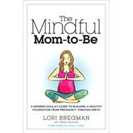 The Mindful Mom-To-Be A Modern Doula's Guide to Building a Healthy Foundation from Pregnancy Through Birth by Bregman, Lori; Gutierrez, David, 9781623363017