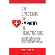 An Epidemic of Empathy in Healthcare: How to Deliver Compassionate, Connected Patient Care That Creates a Competitive Advantage by Lee, Thomas, 9781259583018