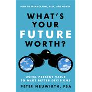 What's Your Future Worth?: Using Present Value to Make Better Decisions by Neuwirth, Peter, 9781626563018