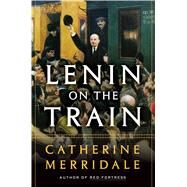 Lenin on the Train by Merridale, Catherine, 9781627793018