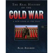 The Real History of the Cold War A New Look at the Past by Axelrod, Alan, 9781402763021