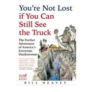 You're Not Lost if You Can Still See the Truck The Further Adventures of America's Everyman Outdoorsman by Heavey, Bill, 9780802123022