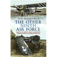 The Other Ninth Air Force: Ninth Us Army Light Aircraft Operations in Europe, 1944-45 by Wakefield, Ken, 9781781553022