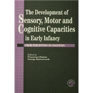 The Development Of Sensory, Motor And Cognitive Capacities In Early Infancy: From Sensation To Cognition by Butterworth; George, 9781138883024