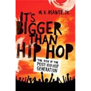 It's Bigger Than Hip Hop The Rise of the Post-Hip-Hop Generation by Asante, Jr., M. K., 9780312593025
