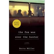 The Fox Was Ever the Hunter A Novel by Müller, Herta; Boehm, Philip, 9780805093025