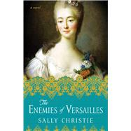 The Enemies of Versailles A Novel by Christie, Sally, 9781501103025