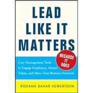 Lead Like it Matters...Because it Does: Practical Leadership Tools to Inspire and Engage Your People and Create Great Results by Hewertson, Roxi Bahar, 9780071833028