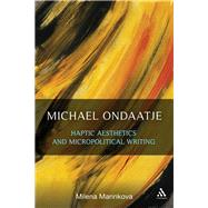 Michael Ondaatje: Haptic Aesthetics and Micropolitical Writing by Marinkova, Milena, 9781623563028