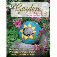 Garden Crafts: 30 Beautiful and Practical Projects for Patio, Porch, Deck, Garden, or Yard by Letcavage, Elizabeth, 9780811713030