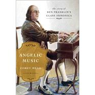 Angelic Music The Story of Benjamin Franklin's Glass Armonica by Mead, Corey, 9781476783031