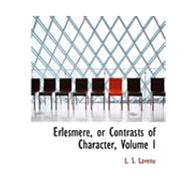 Erlesmere, or Contrasts of Character, Vol I by Lavenu, L. S., 9780559033032