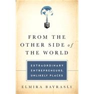 From the Other Side of the World: Extraordinary Entrepreneurs, Unlikely Places by Bayrasli, Elmira, 9781610393034