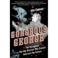 Gorgeous George : The Outrageous Bad - Boy Wrestler Who Created American Pop Culture by Capouya, John, 9780061173035