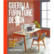 Guerilla Furniture Design: How to Build Lean, Modern Furniture With Salvaged Materials by Holman, Will, 9781612123035