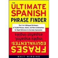 The Ultimate Spanish Phrase Finder The 2-in-1 Bilingual Dictionary of 75,000 Phrases, Idioms, and Word Combinations for Rapid Reference by Wirsing, Whit, 9780071433037