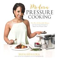 Modern Pressure Cooking More Than 100 Incredible Recipes and Time-Saving Techniques to Master Your Pressure Cooker by Herrera, Bren, 9781624143038