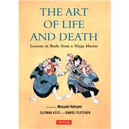 The Art of Life and Death: Lessons in Budo from a Ninja Master by Fletcher, Daniel; Azizi, Sleiman; Hatsume, Masaaki; Hatsumi, Masaaki, 9780804843041