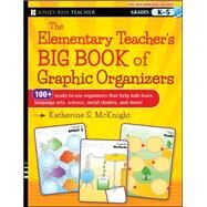 The Elementary Teacher's Big Book of Graphic Organizers, K-5 100+ Ready-to-Use Organizers That Help Kids Learn Language Arts, Science, Social Studies, and More by Mcknight, Katherine S., 9781118343043