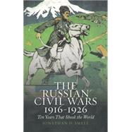 The 'Russian' Civil Wars, 1916-1926 Ten Years That Shook the World by Smele, Jonathan, 9780190233044