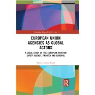 European Union Agencies as Global Actors: A Legal Study of the European Aviation Safety Agency, Frontex and Europol by Coman-Kund; Florin, 9781138293045