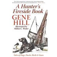 A Hunter's Fireside Book: Tales of Dogs, Ducks, Birds & Guns by Hill, Gene, 9781632203045
