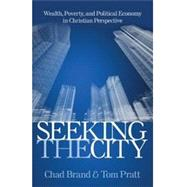 Seeking the City: Wealth, Poverty, and Political Economy in Christian Perspective by Brand, Chad; Pratt, Tom, 9780825443046