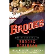 Brooks: The Biography of Brooks Robinson by Wilson, Doug, 9781250033048